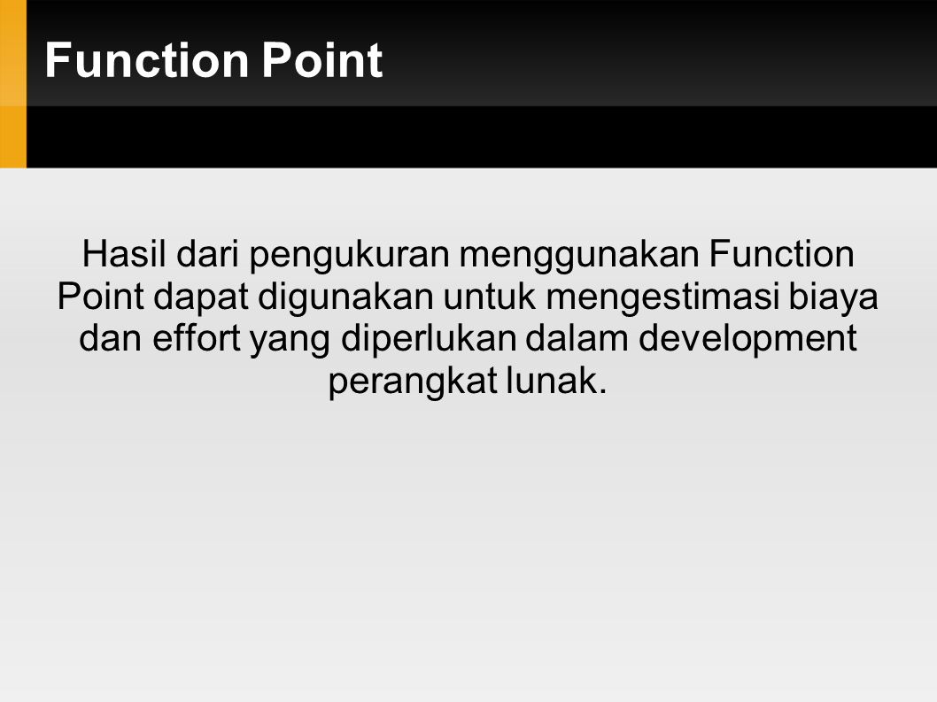 Function Point Hasil dari pengukuran menggunakan Function Point dapat digunakan untuk mengestimasi biaya dan effort yang diperlukan dalam development perangkat lunak.