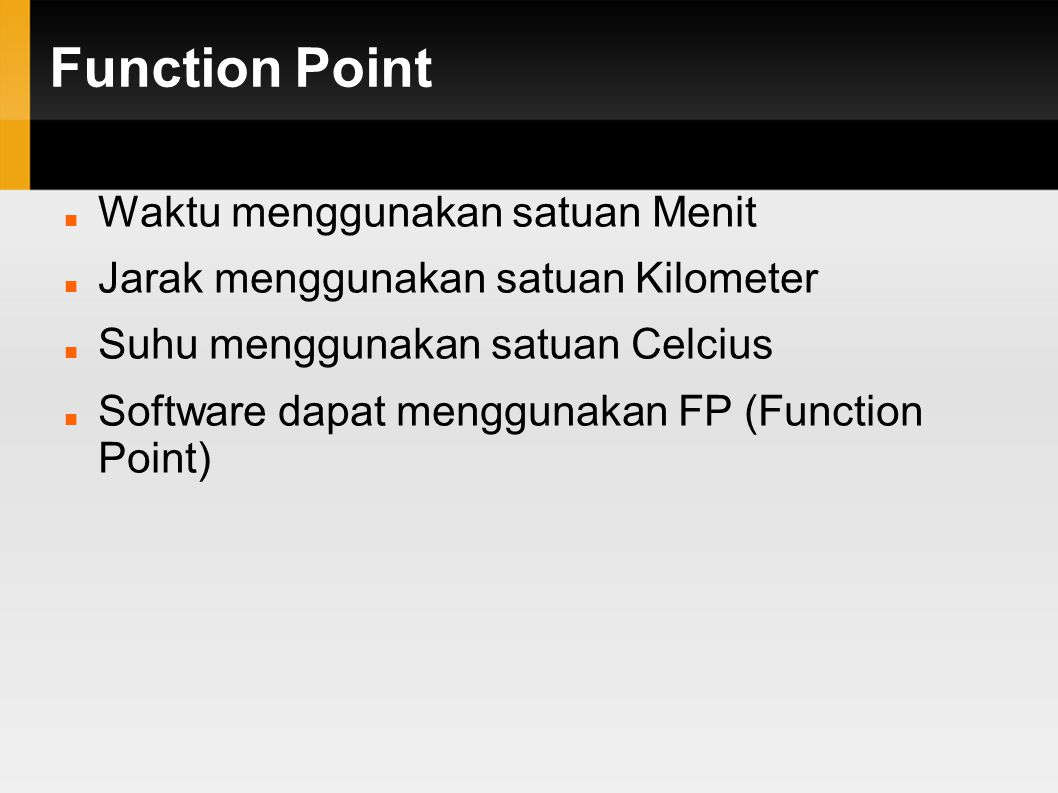 Function Point Waktu menggunakan satuan Menit Jarak menggunakan satuan Kilometer Suhu menggunakan satuan Celcius Software dapat menggunakan FP (Function Point)