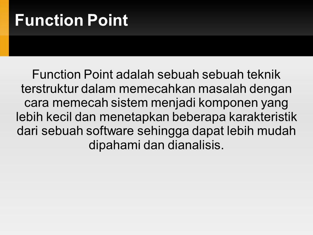 Function Point Function Point adalah sebuah sebuah teknik terstruktur dalam memecahkan masalah dengan cara memecah sistem menjadi komponen yang lebih kecil dan menetapkan beberapa karakteristik dari sebuah software sehingga dapat lebih mudah dipahami dan dianalisis.