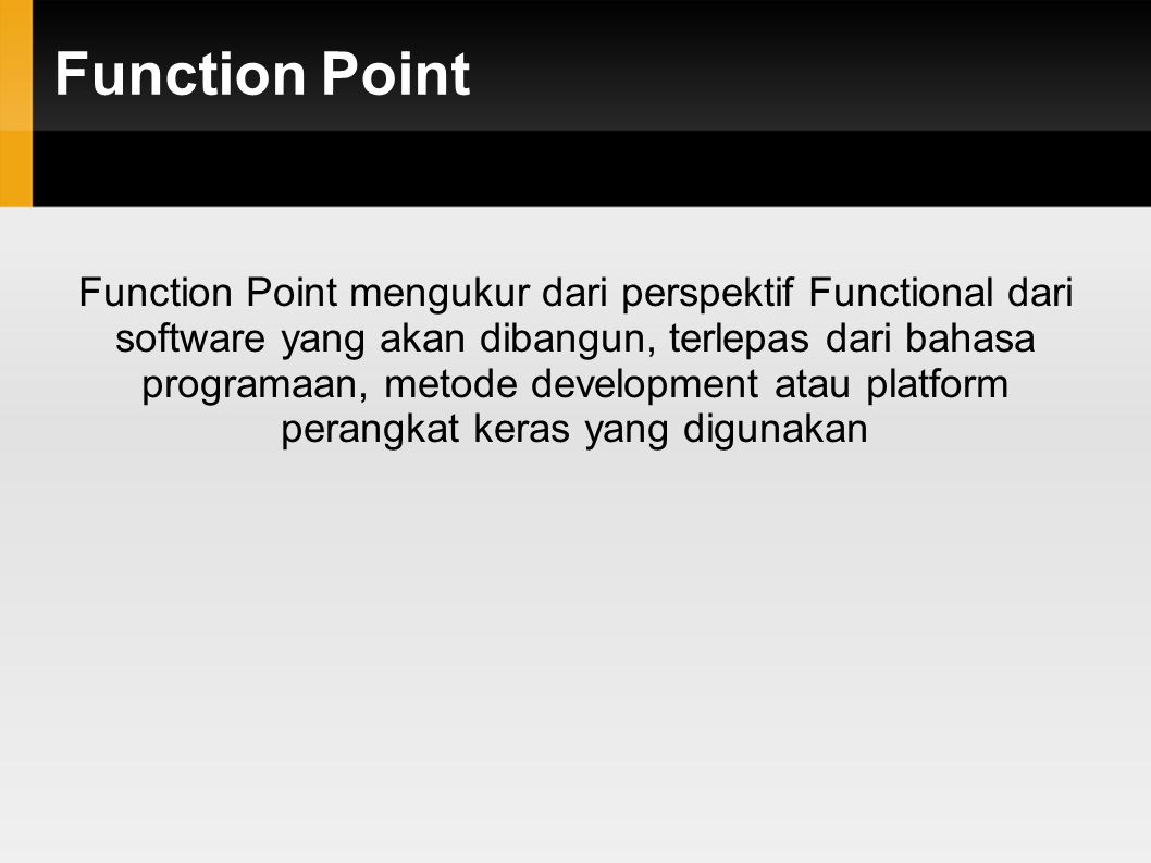 Function Point Function Point mengukur dari perspektif Functional dari software yang akan dibangun, terlepas dari bahasa programaan, metode development atau platform perangkat keras yang digunakan