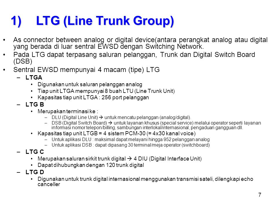 8 Consists of : Group Prosesor (GP) –Set the signalling Procedures –Set the SLC and LTG –Supervision, Metering for call processing –Organize and process data exchange with CP –Scanning LTG ports Line Trunk Unit (LTU) –Costumize subscriber line/trunk with LTG Digital Interface Unit (DIU) –Connector EWSD with PCM transmission System Group Switch (GS) –Connector for Functional units in LTG  subscriber Speech Multiplexer (SPMX) –Connector for Functional units in LTG  Trunk connector Signalling Unit (SU) –For Signalling process  trunk and Subscriber Link Interface Unit (LIU) –Mengadakan cross office check –Syncronization bits received  SN –Adjusting (menyesuaikan) clock with CCG a)The Parts of the LTG (Line Trunk Group)