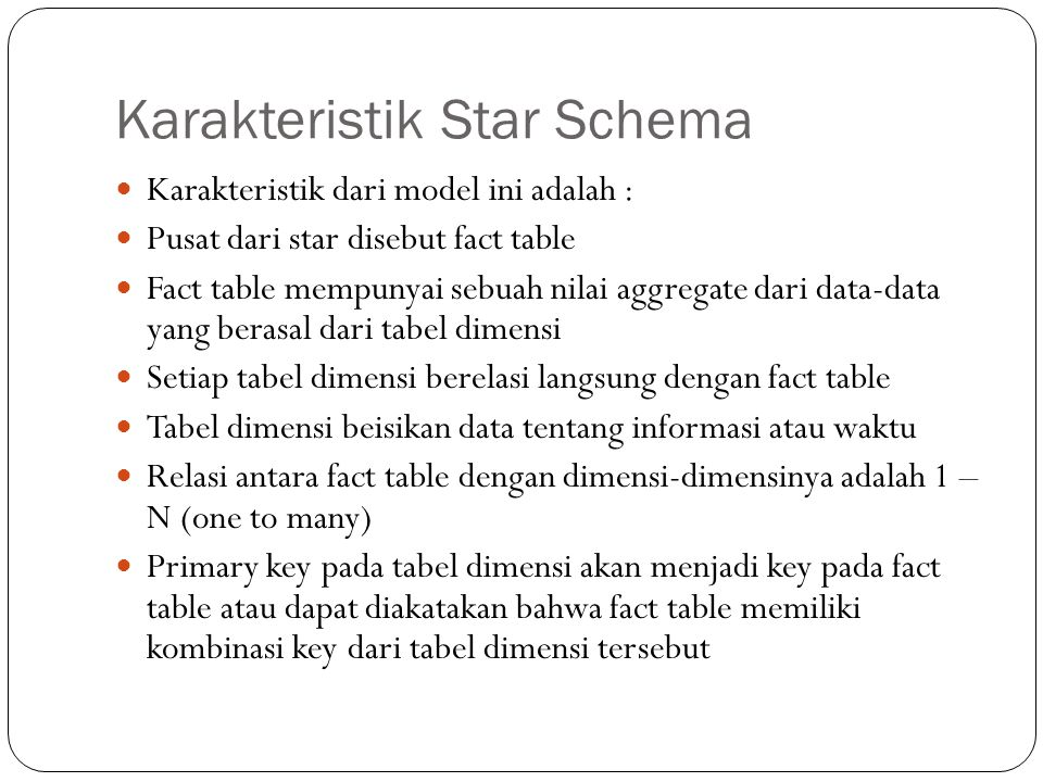 Karakteristik Star Schema Karakteristik dari model ini adalah : Pusat dari star disebut fact table Fact table mempunyai sebuah nilai aggregate dari data-data yang berasal dari tabel dimensi Setiap tabel dimensi berelasi langsung dengan fact table Tabel dimensi beisikan data tentang informasi atau waktu Relasi antara fact table dengan dimensi-dimensinya adalah 1 – N (one to many) Primary key pada tabel dimensi akan menjadi key pada fact table atau dapat diakatakan bahwa fact table memiliki kombinasi key dari tabel dimensi tersebut