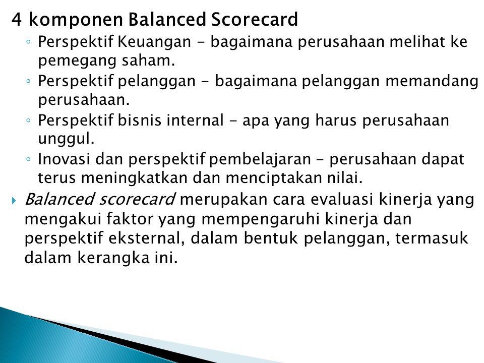 4 komponen Balanced Scorecard ◦ Perspektif Keuangan - bagaimana perusahaan melihat ke pemegang saham. ◦ Perspektif pelanggan - bagaimana pelanggan mem