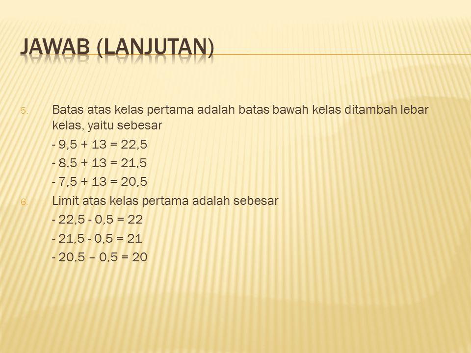 5. Batas atas kelas pertama adalah batas bawah kelas ditambah lebar kelas, yaitu sebesar - 9,5 + 13 = 22,5 - 8,5 + 13 = 21,5 - 7,5 + 13 = 20,5 6. Limi