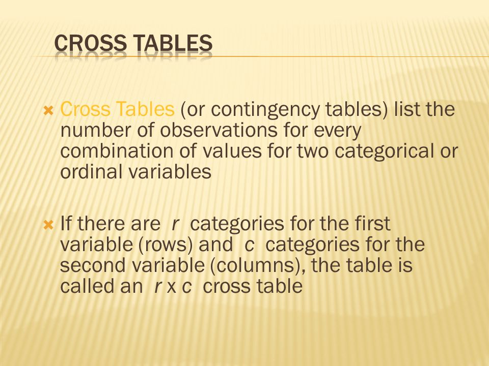  Cross Tables (or contingency tables) list the number of observations for every combination of values for two categorical or ordinal variables  If there are r categories for the first variable (rows) and c categories for the second variable (columns), the table is called an r x c cross table