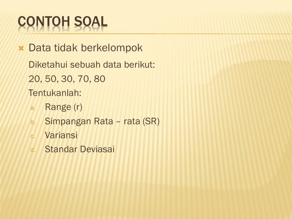  Data tidak berkelompok Diketahui sebuah data berikut: 20, 50, 30, 70, 80 Tentukanlah: a. Range (r) b. Simpangan Rata – rata (SR) c. Variansi d. Stan