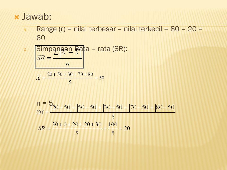  Jawab: a. Range (r) = nilai terbesar – nilai terkecil = 80 – 20 = 60 b. Simpangan Rata – rata (SR): n = 5