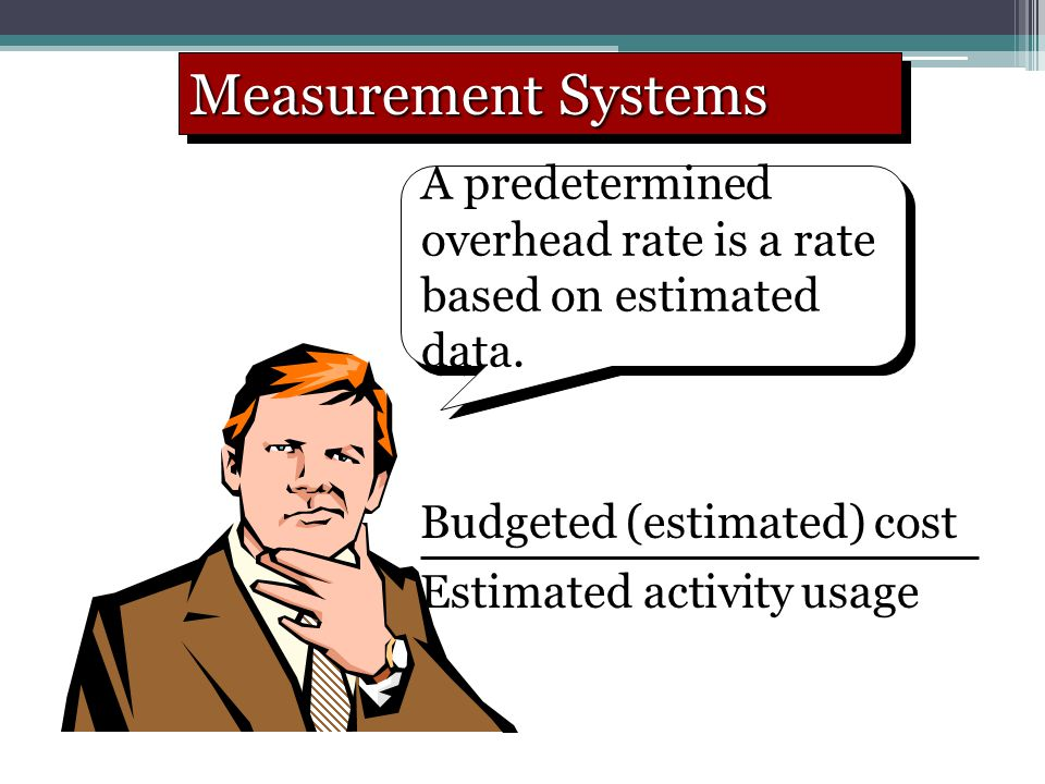 Measurement Systems A predetermined overhead rate is a rate based on estimated data. Budgeted (estimated) cost Estimated activity usage