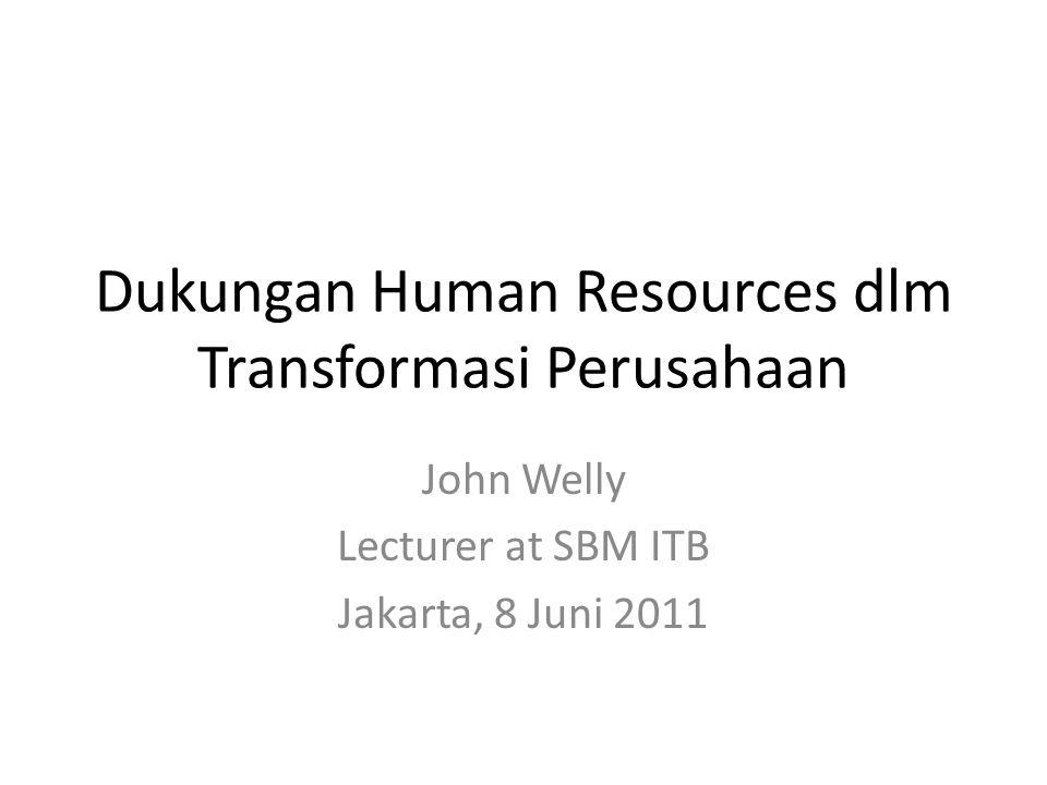 Dukungan Human Resources dlm Transformasi Perusahaan John Welly Lecturer at SBM ITB Jakarta, 8 Juni 2011