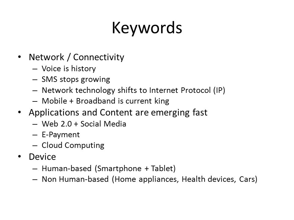 Network / Connectivity – Voice is history – SMS stops growing – Network technology shifts to Internet Protocol (IP) – Mobile + Broadband is current king Applications and Content are emerging fast – Web 2.0 + Social Media – E-Payment – Cloud Computing Device – Human-based (Smartphone + Tablet) – Non Human-based (Home appliances, Health devices, Cars) Keywords