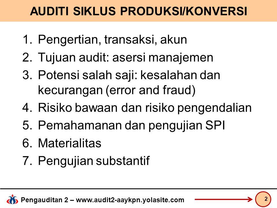 Pengauditan 2 – www.audit2-aaykpn.yolasite.com AUDITI SIKLUS PRODUKSI/KONVERSI 1.Pengertian, transaksi, akun 2.Tujuan audit: asersi manajemen 3.Potensi salah saji: kesalahan dan kecurangan (error and fraud) 4.Risiko bawaan dan risiko pengendalian 5.Pemahamanan dan pengujian SPI 6.Materialitas 7.Pengujian substantif 2