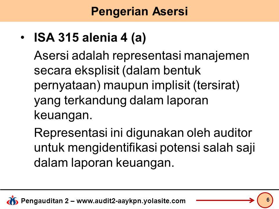 Pengauditan 2 – www.audit2-aaykpn.yolasite.com Pengerian Asersi ISA 315 alenia 4 (a) Asersi adalah representasi manajemen secara eksplisit (dalam bentuk pernyataan) maupun implisit (tersirat) yang terkandung dalam laporan keuangan.