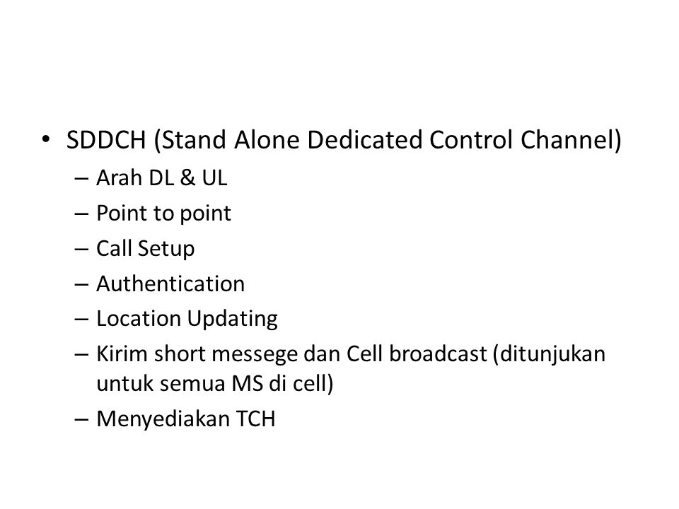 SDDCH (Stand Alone Dedicated Control Channel) – Arah DL & UL – Point to point – Call Setup – Authentication – Location Updating – Kirim short messege dan Cell broadcast (ditunjukan untuk semua MS di cell) – Menyediakan TCH