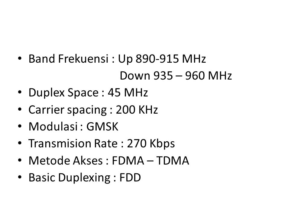 Band Frekuensi : Up 890-915 MHz Down 935 – 960 MHz Duplex Space : 45 MHz Carrier spacing : 200 KHz Modulasi : GMSK Transmision Rate : 270 Kbps Metode