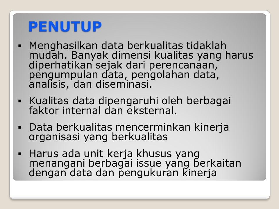 PENUTUP PENUTUP  Menghasilkan data berkualitas tidaklah mudah. Banyak dimensi kualitas yang harus diperhatikan sejak dari perencanaan, pengumpulan da