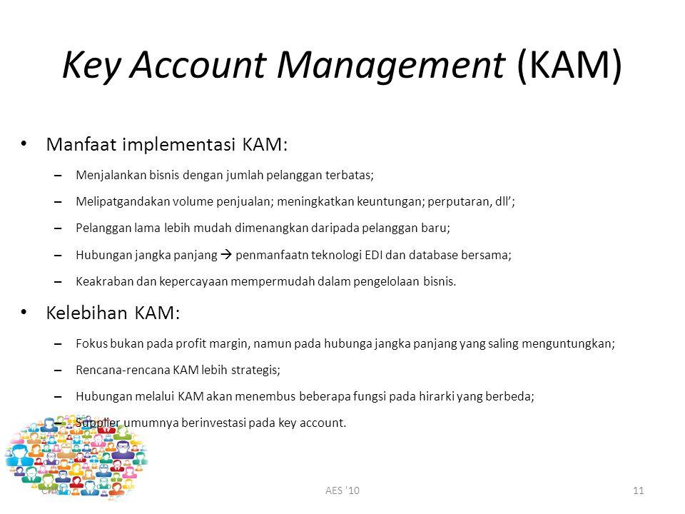 Key Account Management (KAM) Manfaat implementasi KAM: – Menjalankan bisnis dengan jumlah pelanggan terbatas; – Melipatgandakan volume penjualan; meningkatkan keuntungan; perputaran, dll'; – Pelanggan lama lebih mudah dimenangkan daripada pelanggan baru; – Hubungan jangka panjang  penmanfaatn teknologi EDI dan database bersama; – Keakraban dan kepercayaan mempermudah dalam pengelolaan bisnis.