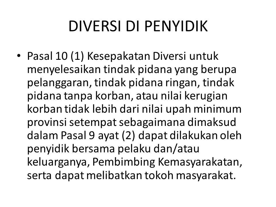 DIVERSI DI PENYIDIK Pasal 10 (1) Kesepakatan Diversi untuk menyelesaikan tindak pidana yang berupa pelanggaran, tindak pidana ringan, tindak pidana ta