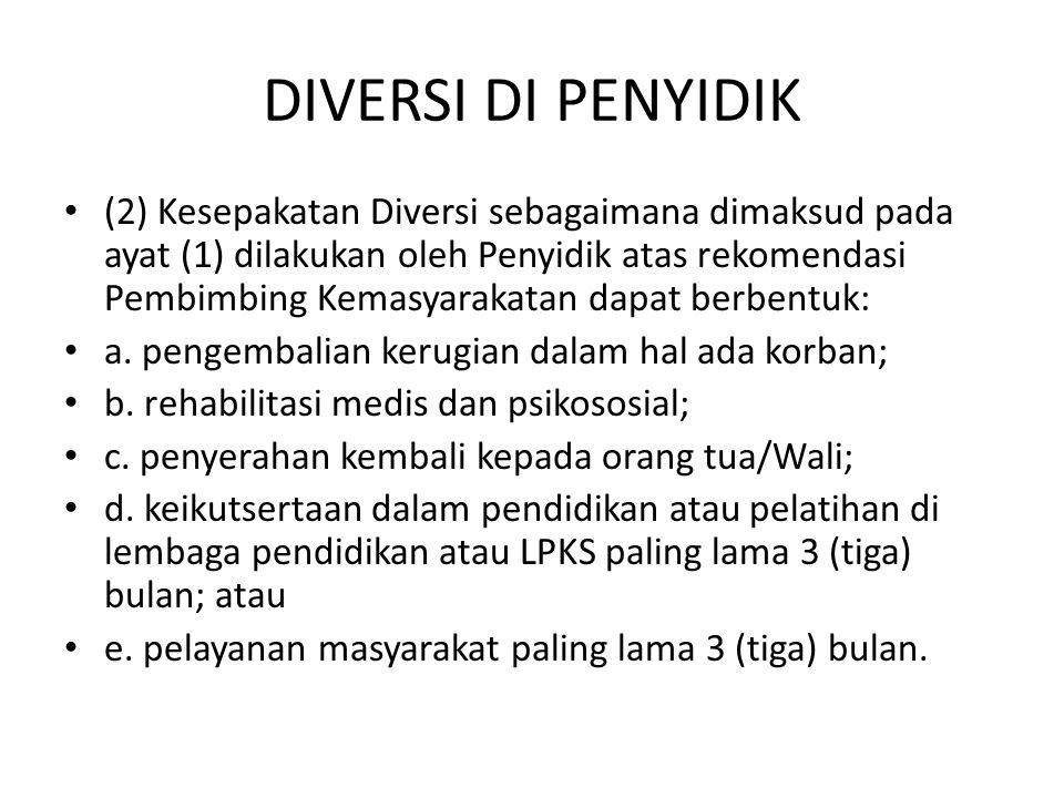 DIVERSI DI PENYIDIK (2) Kesepakatan Diversi sebagaimana dimaksud pada ayat (1) dilakukan oleh Penyidik atas rekomendasi Pembimbing Kemasyarakatan dapa