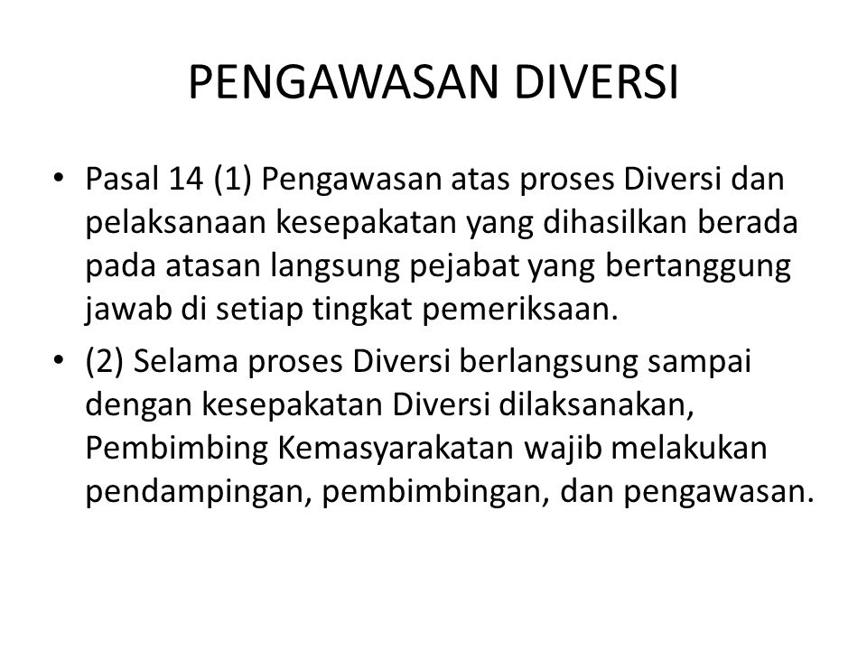 PENGAWASAN DIVERSI Pasal 14 (1) Pengawasan atas proses Diversi dan pelaksanaan kesepakatan yang dihasilkan berada pada atasan langsung pejabat yang be