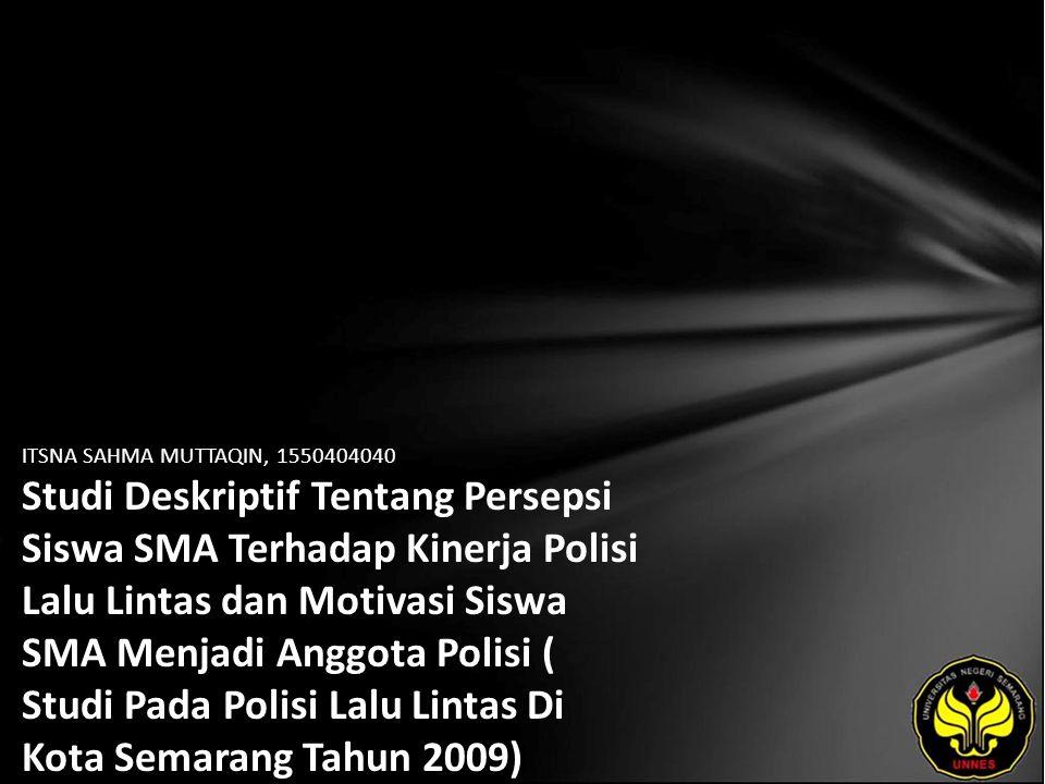 ITSNA SAHMA MUTTAQIN, 1550404040 Studi Deskriptif Tentang Persepsi Siswa SMA Terhadap Kinerja Polisi Lalu Lintas dan Motivasi Siswa SMA Menjadi Anggota Polisi ( Studi Pada Polisi Lalu Lintas Di Kota Semarang Tahun 2009)