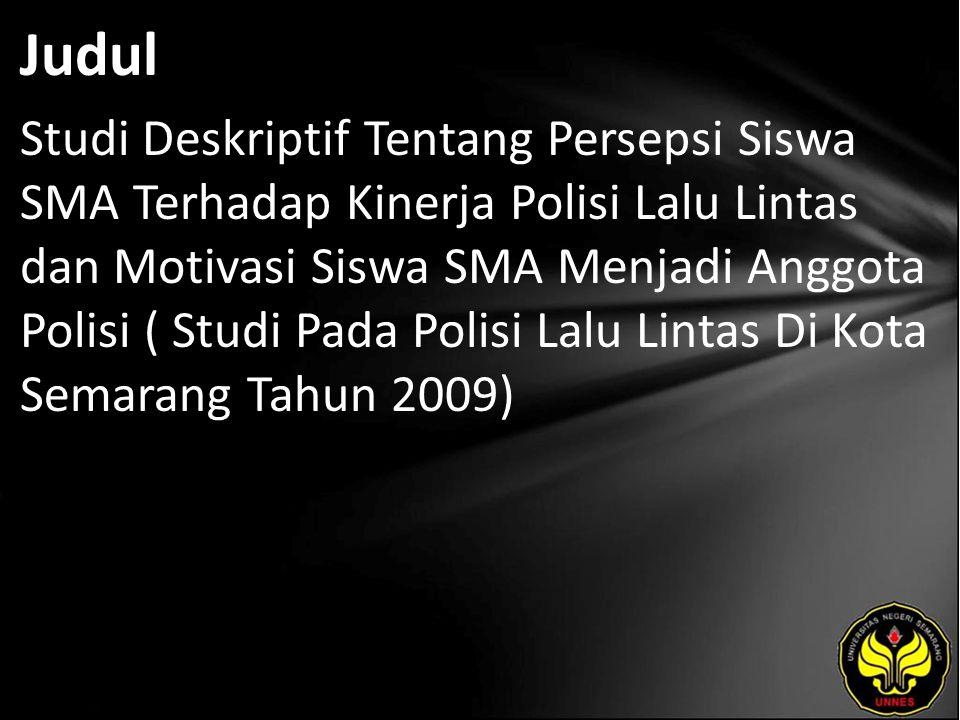 Judul Studi Deskriptif Tentang Persepsi Siswa SMA Terhadap Kinerja Polisi Lalu Lintas dan Motivasi Siswa SMA Menjadi Anggota Polisi ( Studi Pada Polisi Lalu Lintas Di Kota Semarang Tahun 2009)