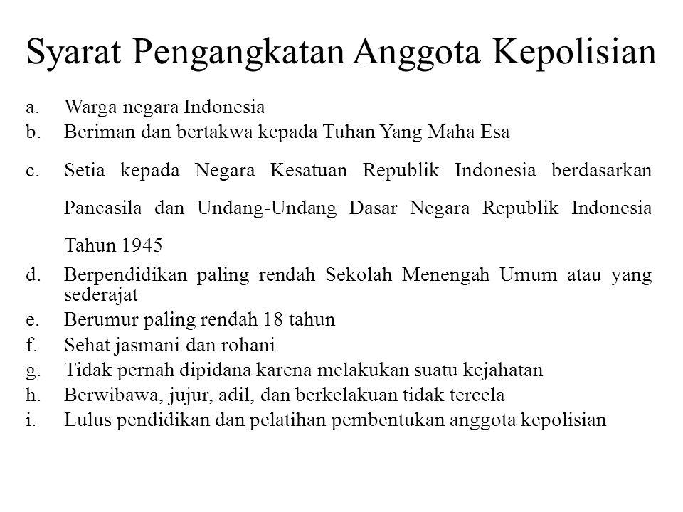 Syarat Pengangkatan Anggota Kepolisian a.Warga negara Indonesia b.Beriman dan bertakwa kepada Tuhan Yang Maha Esa c.Setia kepada Negara Kesatuan Repub