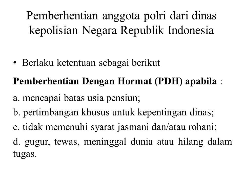 Pemberhentian anggota polri dari dinas kepolisian Negara Republik Indonesia Berlaku ketentuan sebagai berikut Pemberhentian Dengan Hormat (PDH) apabil