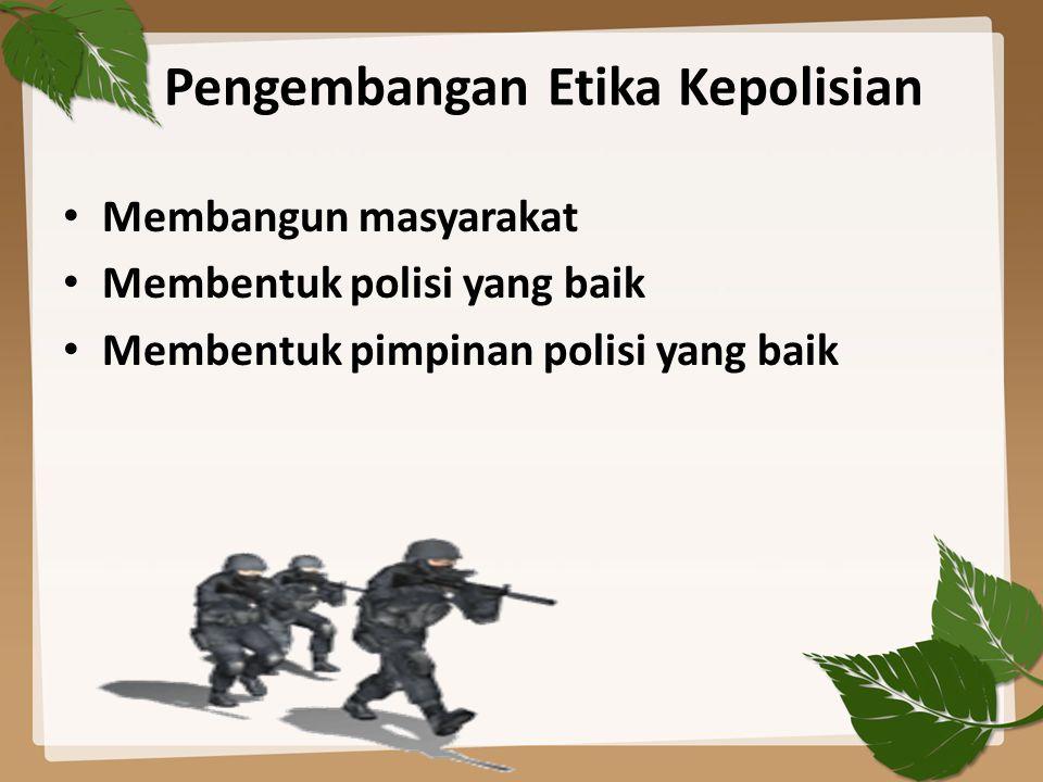 Pengembangan Etika Kepolisian Membangun masyarakat Membentuk polisi yang baik Membentuk pimpinan polisi yang baik