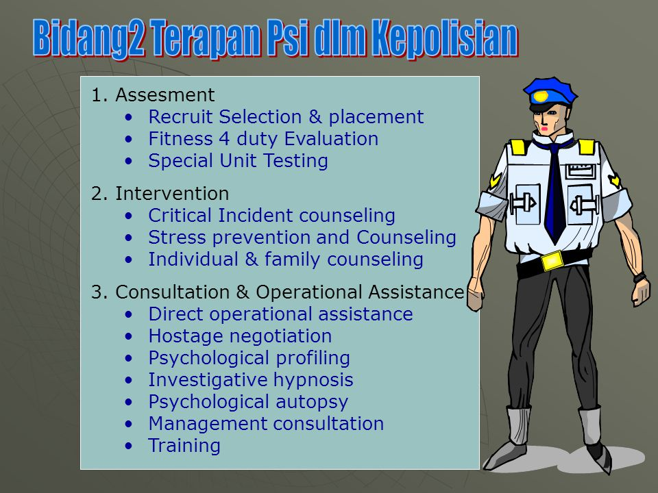 1.Assesment Recruit Selection & placement Fitness 4 duty Evaluation Special Unit Testing 2.Intervention Critical Incident counseling Stress prevention and Counseling Individual & family counseling 3.Consultation & Operational Assistance Direct operational assistance Hostage negotiation Psychological profiling Investigative hypnosis Psychological autopsy Management consultation Training