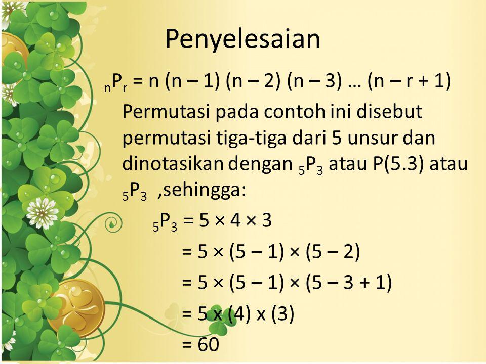 Penyelesaian n P r = n (n – 1) (n – 2) (n – 3) … (n – r + 1) Permutasi pada contoh ini disebut permutasi tiga-tiga dari 5 unsur dan dinotasikan dengan 5 P 3 atau P(5.3) atau 5 P 3,sehingga: 5 P 3 = 5 × 4 × 3 = 5 × (5 – 1) × (5 – 2) = 5 × (5 – 1) × (5 – 3 + 1) = 5 x (4) x (3) = 60