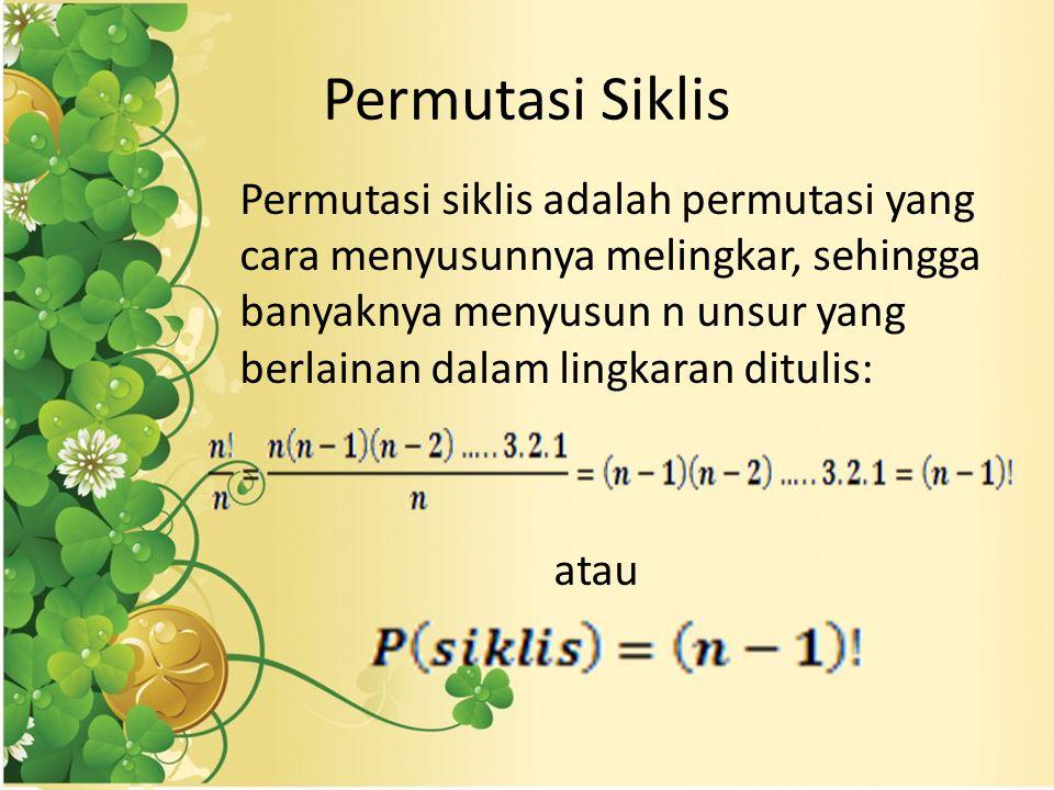 Permutasi Siklis Permutasi siklis adalah permutasi yang cara menyusunnya melingkar, sehingga banyaknya menyusun n unsur yang berlainan dalam lingkaran ditulis: atau