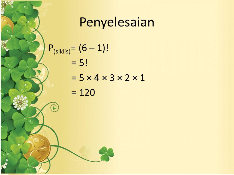 Penyelesaian P (siklis) = (6 – 1)! = 5! = 5 × 4 × 3 × 2 × 1 = 120