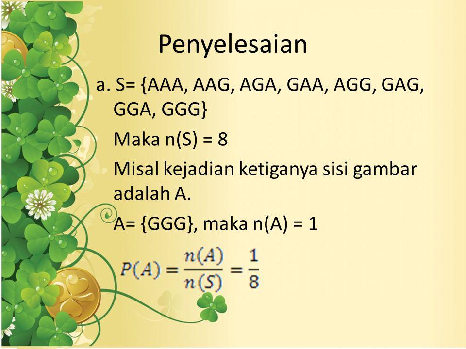 Penyelesaian a. S= {AAA, AAG, AGA, GAA, AGG, GAG, GGA, GGG} Maka n(S) = 8 Misal kejadian ketiganya sisi gambar adalah A. A= {GGG}, maka n(A) = 1