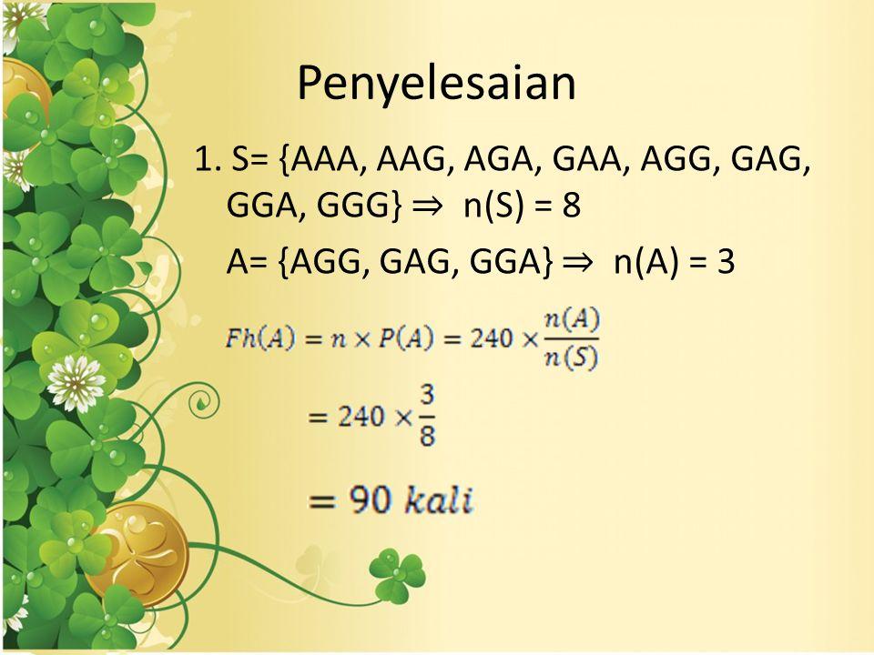 Penyelesaian 1. S= {AAA, AAG, AGA, GAA, AGG, GAG, GGA, GGG} ⇒ n(S) = 8 A= {AGG, GAG, GGA} ⇒ n(A) = 3