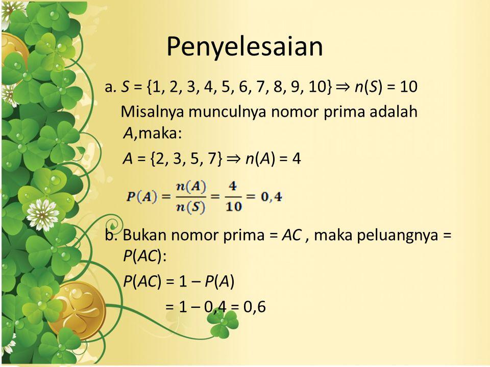 Penyelesaian a. S = {1, 2, 3, 4, 5, 6, 7, 8, 9, 10} ⇒ n(S) = 10 Misalnya munculnya nomor prima adalah A,maka: A = {2, 3, 5, 7} ⇒ n(A) = 4 b. Bukan nom