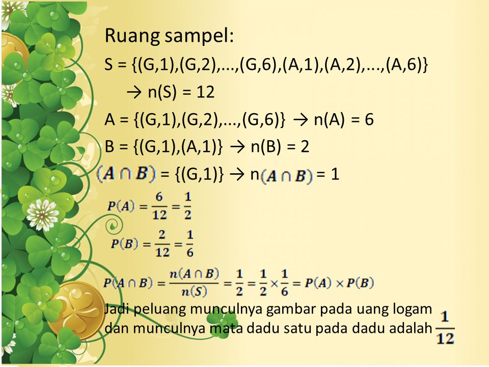 Ruang sampel: S = {(G,1),(G,2),...,(G,6),(A,1),(A,2),...,(A,6)} → n(S) = 12 A = {(G,1),(G,2),...,(G,6)} → n(A) = 6 B = {(G,1),(A,1)} → n(B) = 2 = {(G,1)} → n = 1 Jadi peluang munculnya gambar pada uang logam dan munculnya mata dadu satu pada dadu adalah