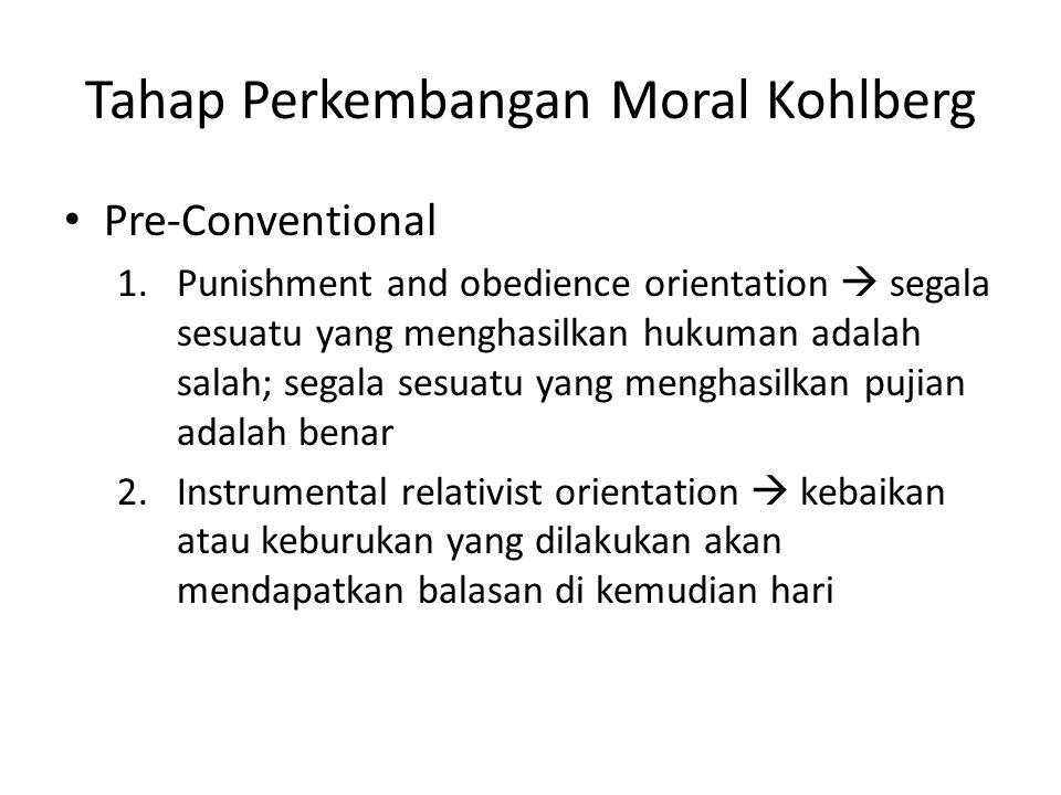 Tahap Perkembangan Moral Kohlberg Pre-Conventional 1.Punishment and obedience orientation  segala sesuatu yang menghasilkan hukuman adalah salah; segala sesuatu yang menghasilkan pujian adalah benar 2.Instrumental relativist orientation  kebaikan atau keburukan yang dilakukan akan mendapatkan balasan di kemudian hari