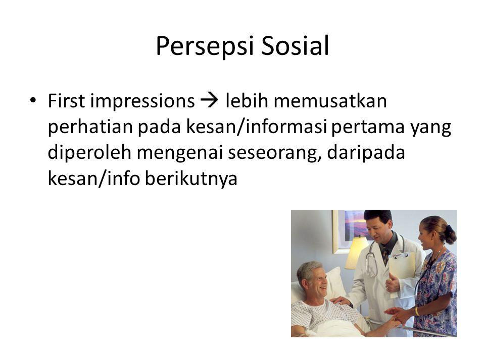 Persepsi Sosial First impressions  lebih memusatkan perhatian pada kesan/informasi pertama yang diperoleh mengenai seseorang, daripada kesan/info ber