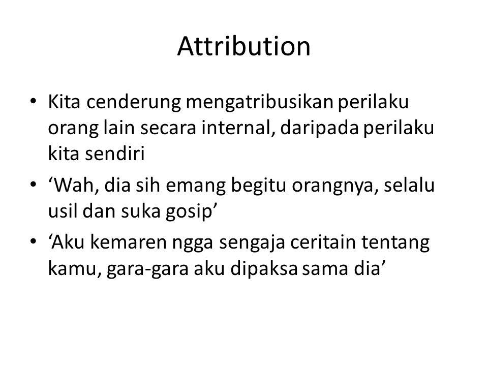 Attribution Kita cenderung mengatribusikan perilaku orang lain secara internal, daripada perilaku kita sendiri 'Wah, dia sih emang begitu orangnya, se