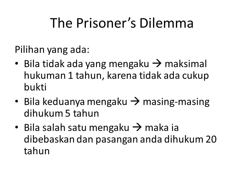 The Prisoner's Dilemma Pilihan yang ada: Bila tidak ada yang mengaku  maksimal hukuman 1 tahun, karena tidak ada cukup bukti Bila keduanya mengaku  masing-masing dihukum 5 tahun Bila salah satu mengaku  maka ia dibebaskan dan pasangan anda dihukum 20 tahun