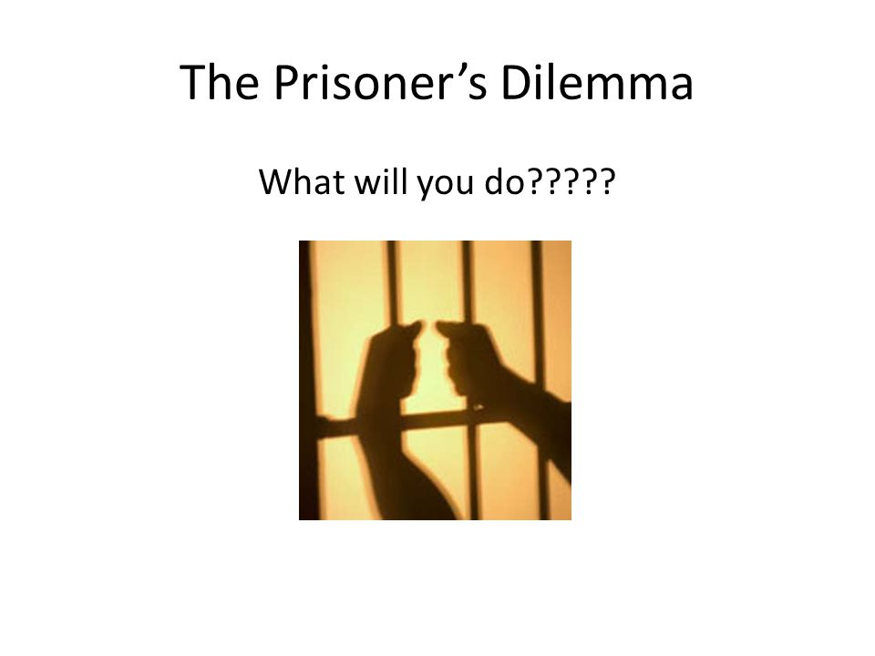 The Prisoner's Dilemma What will you do