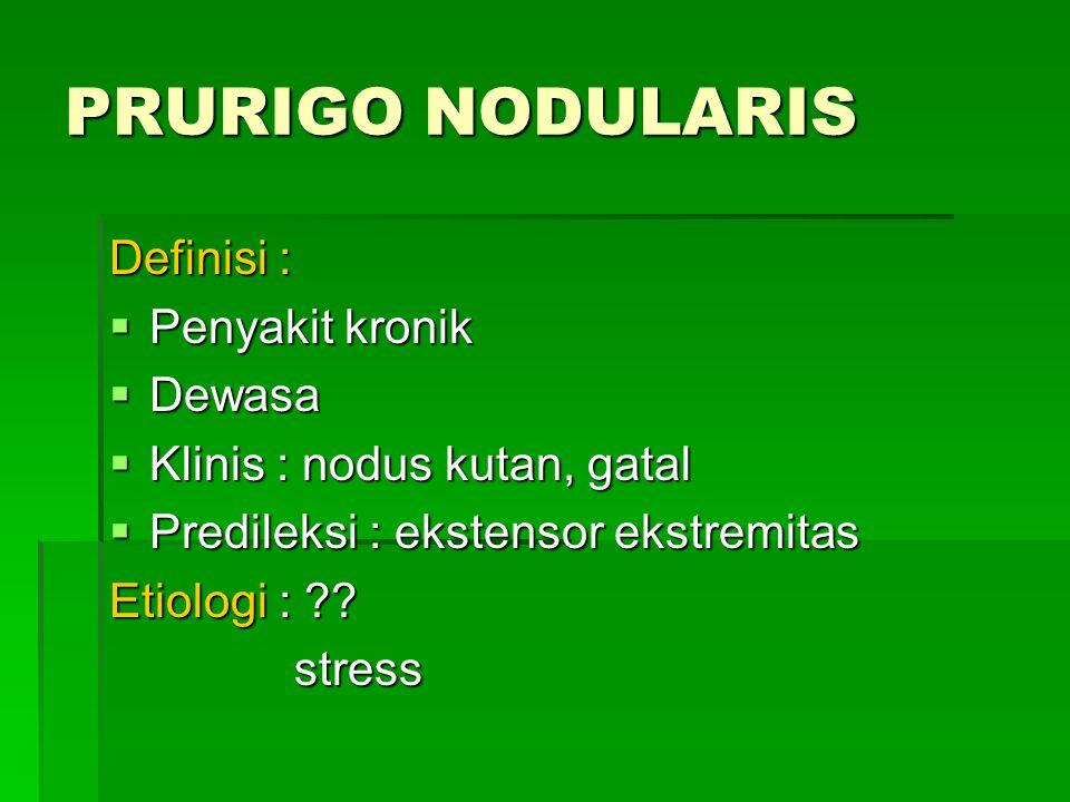 PRURIGO NODULARIS Definisi :  Penyakit kronik  Dewasa  Klinis : nodus kutan, gatal  Predileksi : ekstensor ekstremitas Etiologi : ?.