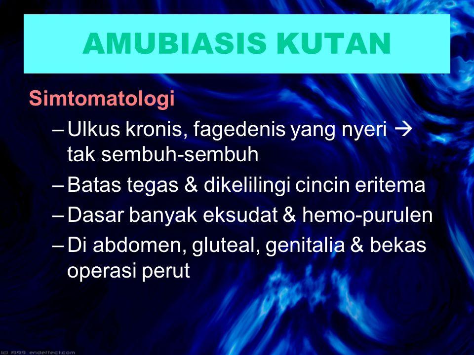 AMUBIASIS KUTAN Simtomatologi –Ulkus kronis, fagedenis yang nyeri  tak sembuh-sembuh –Batas tegas & dikelilingi cincin eritema –Dasar banyak eksudat & hemo-purulen –Di abdomen, gluteal, genitalia & bekas operasi perut