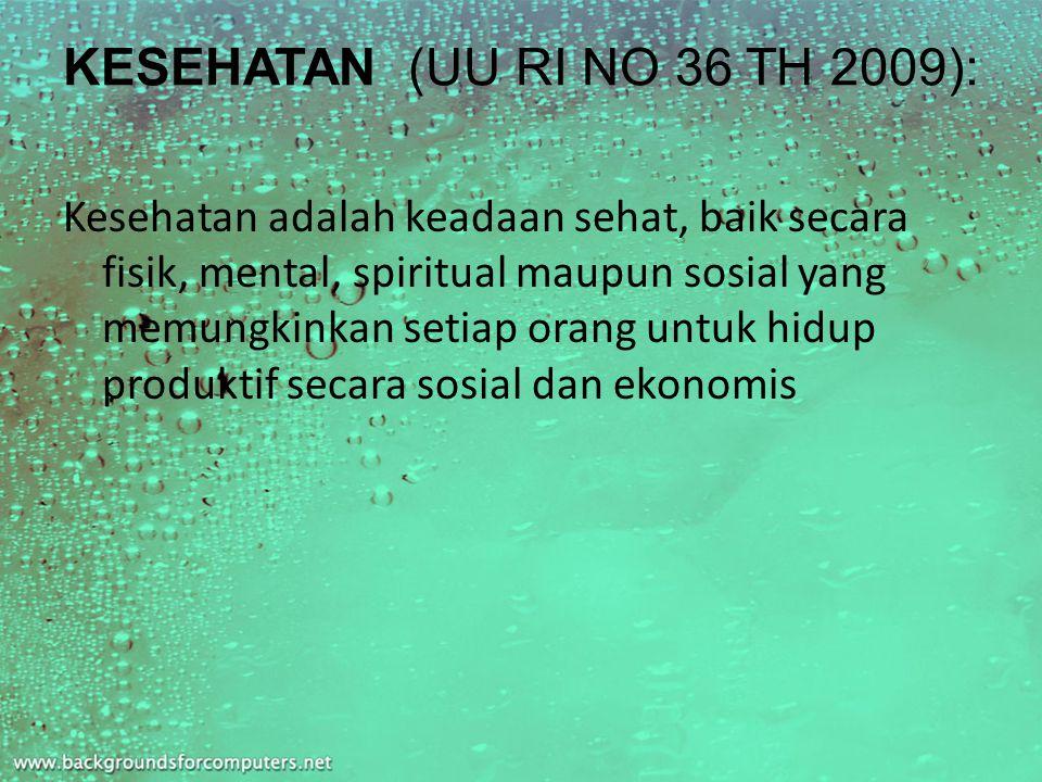 KESEHATAN (UU RI NO 36 TH 2009): Kesehatan adalah keadaan sehat, baik secara fisik, mental, spiritual maupun sosial yang memungkinkan setiap orang untuk hidup produktif secara sosial dan ekonomis