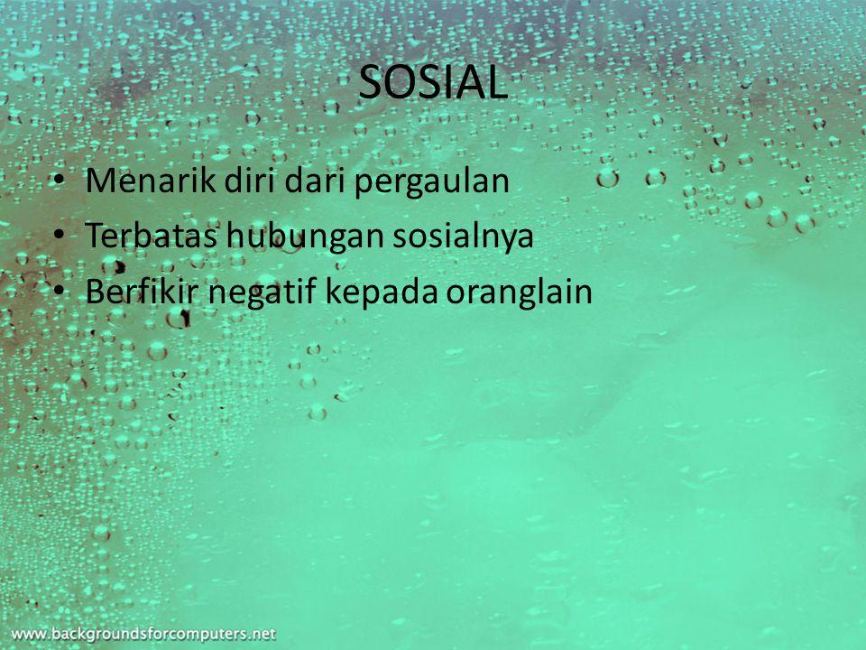 SOSIAL Menarik diri dari pergaulan Terbatas hubungan sosialnya Berfikir negatif kepada oranglain