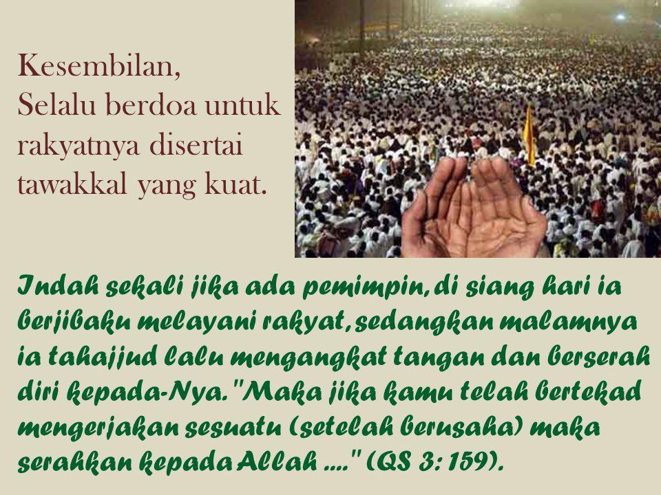 Kesembilan, Selalu berdoa untuk rakyatnya disertai tawakkal yang kuat. Indah sekali jika ada pemimpin, di siang hari ia berjibaku melayani rakyat, sed