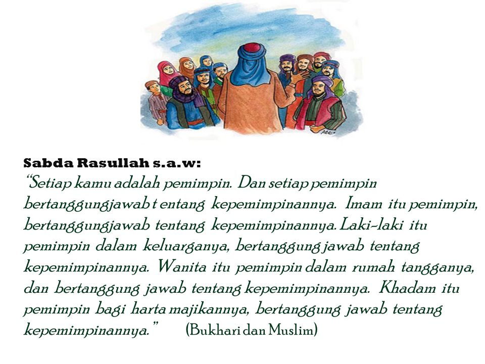 "Sabda Rasullah s.a.w: ""Setiap kamu adalah pemimpin. Dan setiap pemimpin bertanggungjawab t entang kepemimpinannya. Imam itu pemimpin, bertanggungjawab"