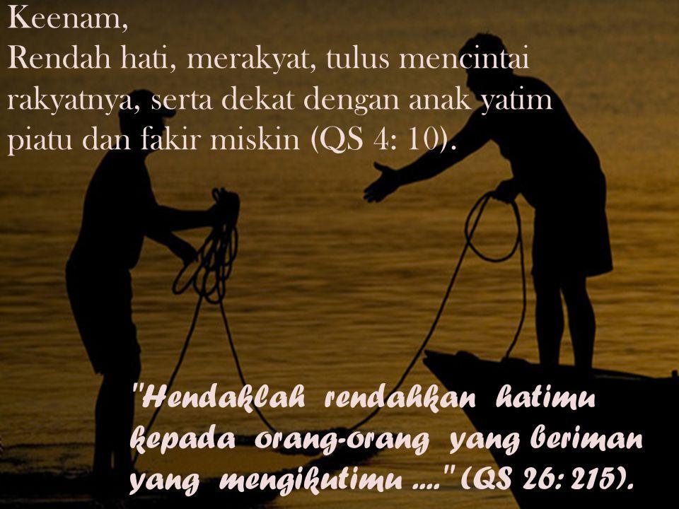 Keenam, Rendah hati, merakyat, tulus mencintai rakyatnya, serta dekat dengan anak yatim piatu dan fakir miskin (QS 4: 10). ''Hendaklah rendahkan hatim