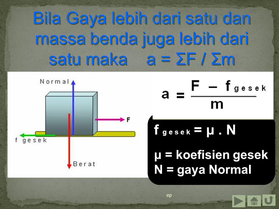 ep Bila Gaya lebih dari satu dan massa benda juga lebih dari satu maka a = ΣF / Σm f g e s e k = μ. N μ = koefisien gesek N = gaya Normal