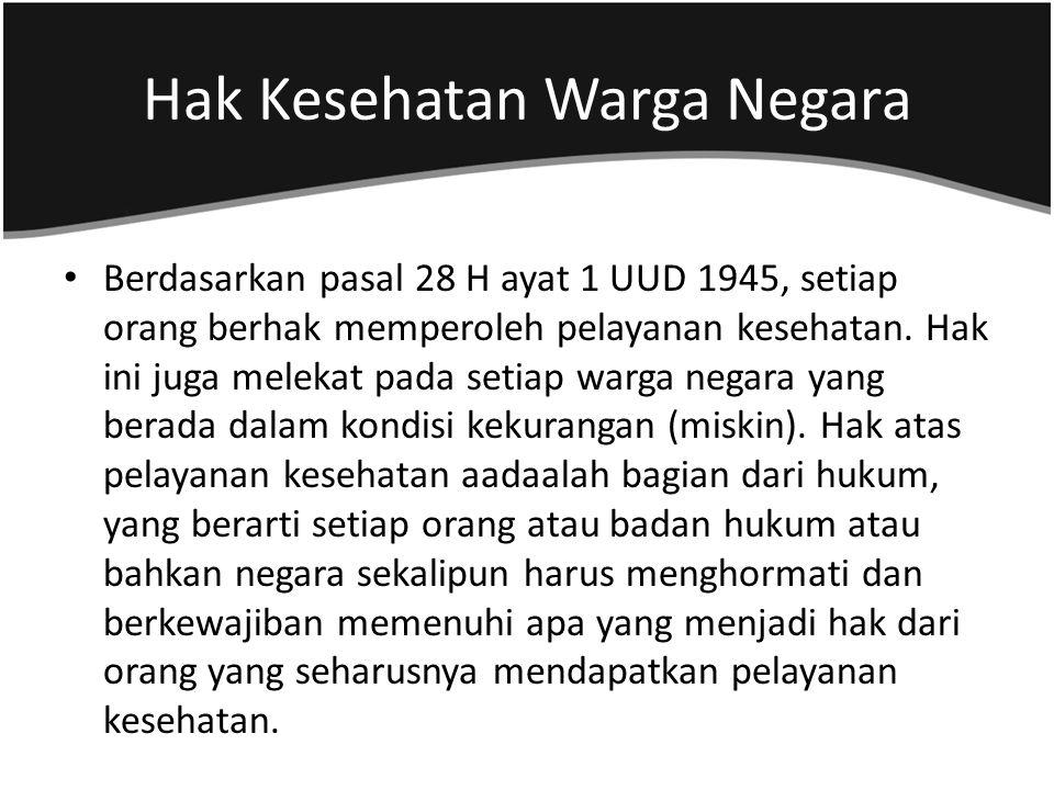 Hak Kesehatan Warga Negara Berdasarkan pasal 28 H ayat 1 UUD 1945, setiap orang berhak memperoleh pelayanan kesehatan. Hak ini juga melekat pada setia